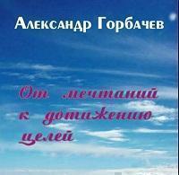 """Александр Горбачев """"От мечтаний к достижению целей"""""""