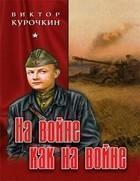 "Виктор Курочкин ""На войне как на войне"""