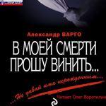 "Александр Варго ""В моей смерти прошу винить"""