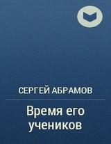 """Сергей Абрамов """"Время его учеников"""""""