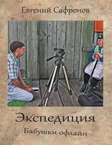 """Евгений Сафронов  """"Экспедиция. Бабушки офлайн"""""""