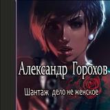 "Александр Горохов ""Шантаж — дело не женское"""