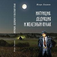 Игорь Екимов «Интуиция, дедукция и железный кулак»