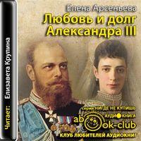 Елена Арсеньева «Любовь и долг Александра III»
