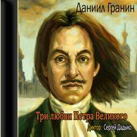 Даниил Гранин «Три любви Петра Великого»