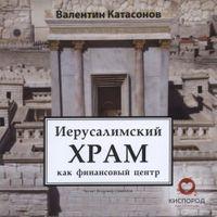 Валентин Катасонов «Иерусалимский храм как финансовый центр»