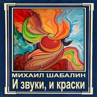 Михаил Шабалин «И звуки, и краски»