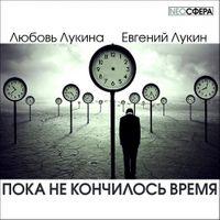 Любовь Лукина и Евгений Лукин «Пока не кончилось время»
