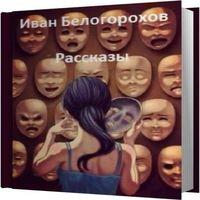 Иван Белогорохов «Рассказы»