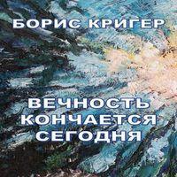 Борис Кригер «Вечность кончается сегодня»