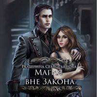 Екатерина Севастьянова «Магия вне закона»