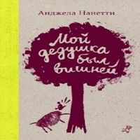 Анджела Нанетти «Мой дедушка был вишней»