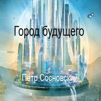 Петр Сосновский «Город будущего»
