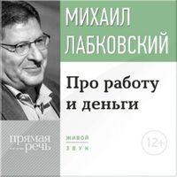 Михаил Лабковский «Лекция-консультация «Про работу и деньги»»