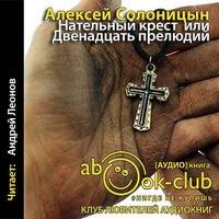 Алексей Солоницын «Нательный крест, или Двенадцать прелюдий»