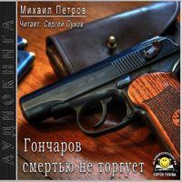 Михаил Петров «Гончаров смертью не торгует»