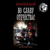 Евгений Белогорский «Во славу Отечества!»