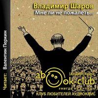 Владимир Шаров «Мне ли не пожалеть…»