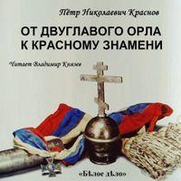 Пётр Краснов «От Двуглавого Орла к красному знамени»