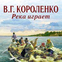 Владимир Короленко «Река играет»