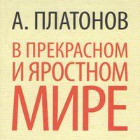 Андрей Платонов «В прекрасном и яростном мире»