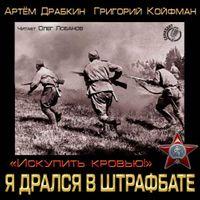 Артём Драбкин и Григорий Койфман «Я дрался в штрафбате. «Искупить кровью!»»
