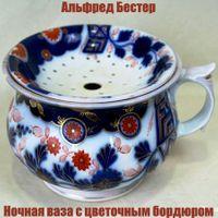 Альфред Бестер «Ночная ваза с цветочным бордюром»